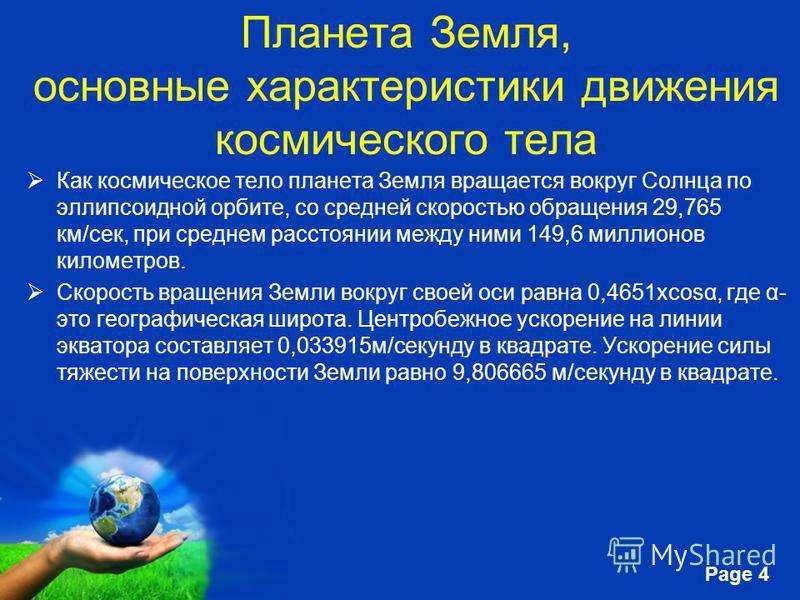 Free Powerpoint Templates Page 4 Планета Земля, основные характеристики движения космического тела Как космическое тело планета Земля вращается вокруг Солнца по эллипсоидной орбите, со средней скоростью обращения 29,765 км/сек, при среднем расстоянии