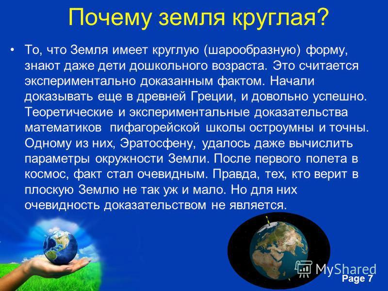Free Powerpoint Templates Page 7 Почему земля круглая? То, что Земля имеет круглую (шарообразную) форму, знают даже дети дошкольного возраста. Это считается экспериментально доказанным фактом. Начали доказывать еще в древней Греции, и довольно успешн
