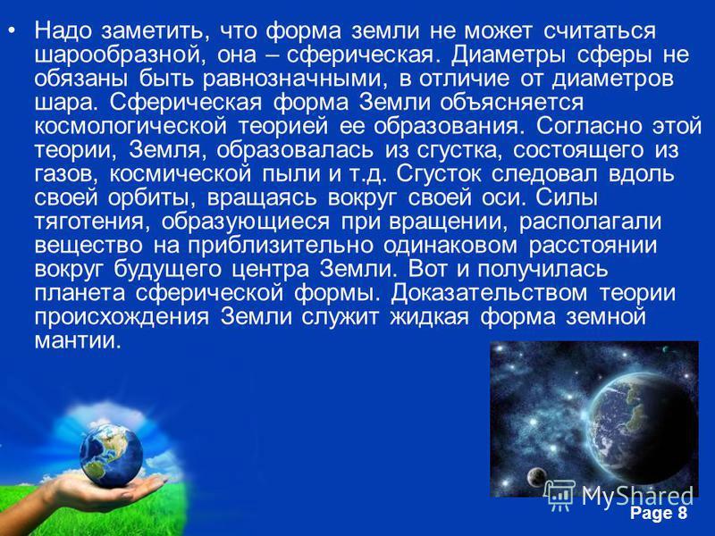 Free Powerpoint Templates Page 8 Надо заметить, что форма земли не может считаться шарообразной, она – сферическая. Диаметры сферы не обязаны быть равнозначными, в отличие от диаметров шара. Сферическая форма Земли объясняется космологической теорией