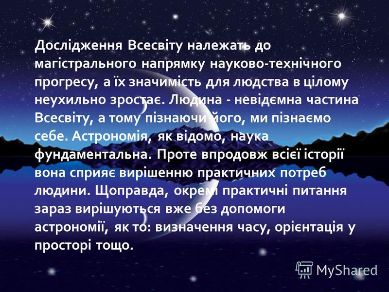 Дослідження Всесвіту належать до магістрального напрямку науково-технічного прогресу, а їх значимість для людства в цілому неухильно зростає. Людина - невідємна частина Всесвіту, а тому пізнаючи його, ми пізнаємо себе. Астрономія, як відомо, наука фу