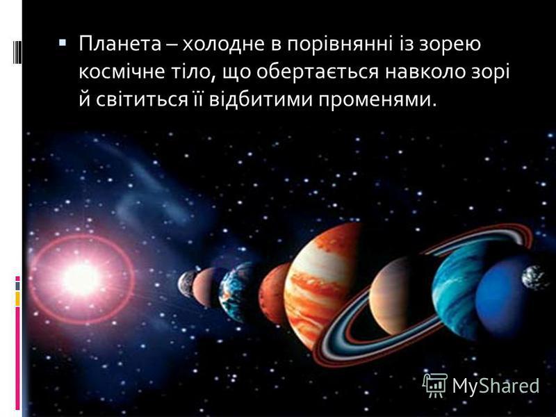 Планета – холодне в порівнянні із зорею космічне тіло, що обертається навколо зорі й світиться її відбитими променями.