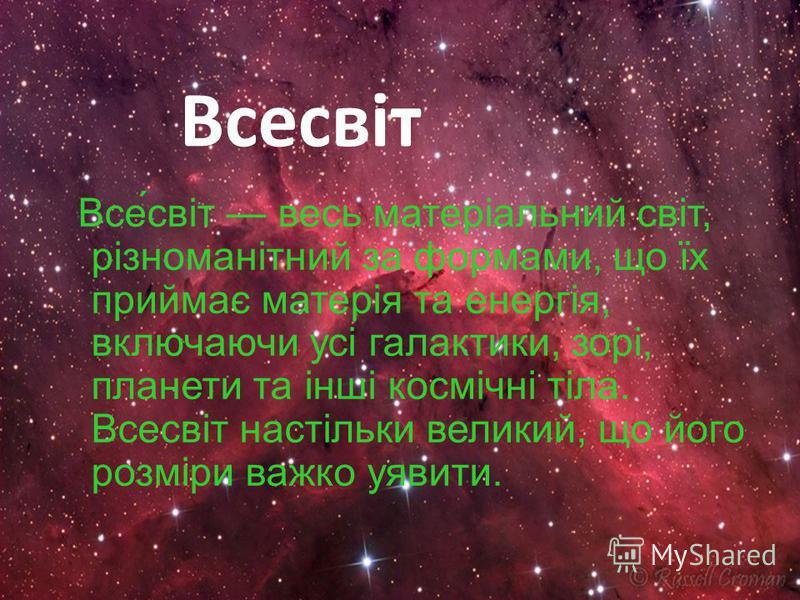 Всесвіт Все́світ весь матеріальний світ, різноманітний за формами, що їх приймає матерія та енергія, включаючи усі галактики, зорі, планети та інші космічні тіла. Всесвіт настільки великий, що його розміри важко уявити.