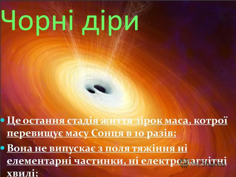 Чорні діри Це остання стадія життя зірок маса, котрої перевищує масу Сонця в 10 разів; Вона не випускає з поля тяжіння ні елементарні частинки, ні електромагнітні хвилі;