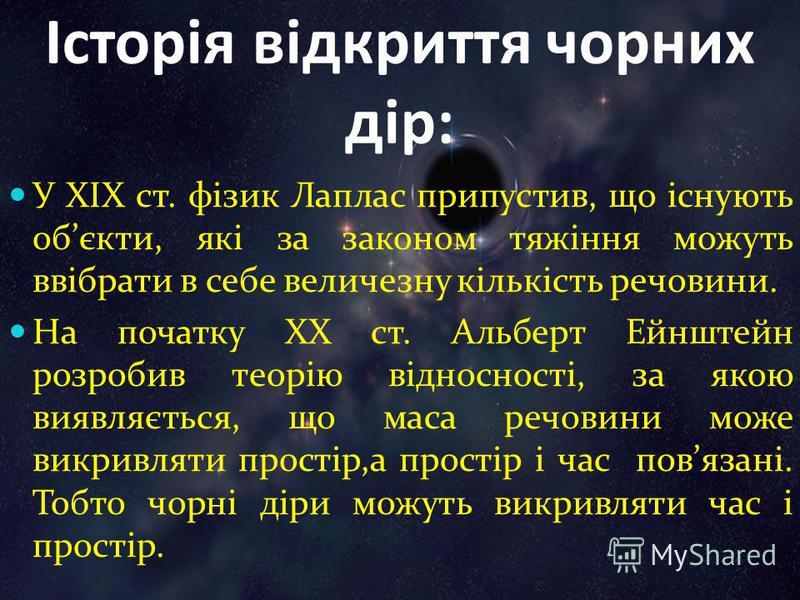 Історія відкриття чорних дір: У ХІХ ст. фізик Лаплас припустив, що існують обєкти, які за законом тяжіння можуть ввібрати в себе величезну кількість речовини. На початку ХХ ст. Альберт Ейнштейн розробив теорію відносності, за якою виявляється, що мас