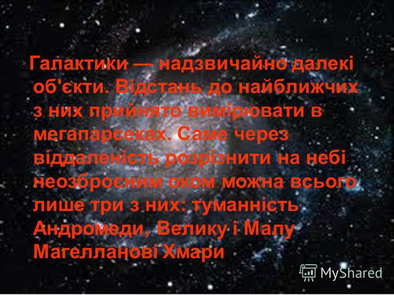 Галактики надзвичайно далекі об'єкти. Відстань до найближчих з них прийнято вимірювати в мегапарсеках. Саме через віддаленість розрізнити на небі неозброєним оком можна всього лише три з них: туманність Андромеди, Велику і Малу Магелланові Хмари