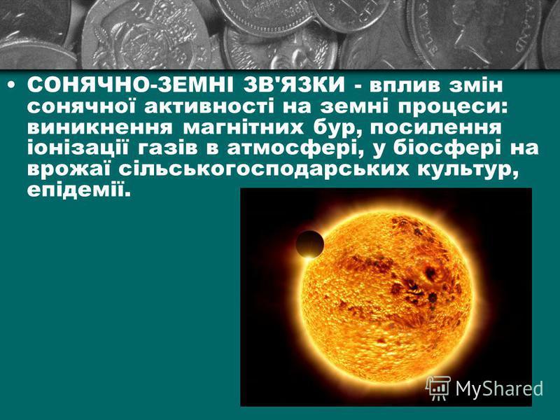 СОНЯЧНО-ЗЕМНІ ЗВ'ЯЗКИ - вплив змін сонячної активності на земні процеси: виникнення магнітних бур, посилення іонізації газів в атмосфері, у біосфері на врожаї сільськогосподарських культур, епідемії.