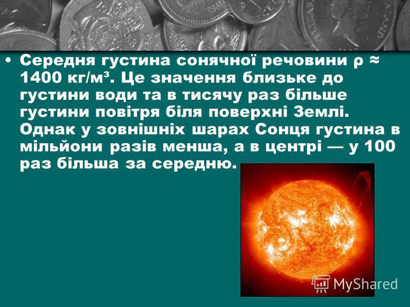 Середня густина сонячної речовини ρ 1400 кг/м³. Це значення близьке до густини води та в тисячу раз більше густини повітря біля поверхні Землі. Однак у зовнішніх шарах Сонця густина в мільйони разів менша, а в центрі у 100 раз більша за середню.
