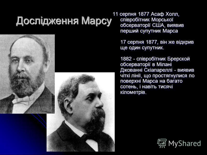 Дослідження Марсу 11 серпня 1877 Асаф Холл, співробітник Морської обсерваторії США, виявив перший супутник Марса 17 серпня 1877, він же відкрив ще один супутник. 1882 - співробітник Брерской обсерваторії в Мілані Джованні Скіапареллі - виявив чіткі л