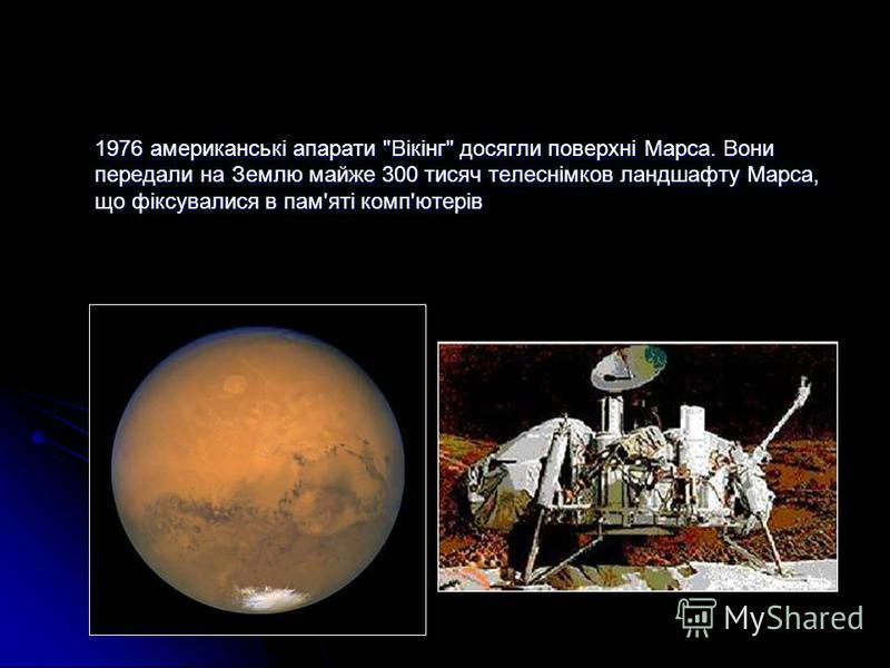 1976 американські апарати Вікінг досягли поверхні Марса. Вони передали на Землю майже 300 тисяч телеснімков ландшафту Марса, що фіксувалися в пам'яті комп'ютерів