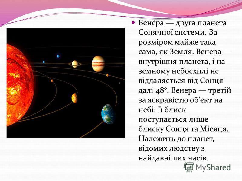 Вене́ра друга планета Сонячної системи. За розміром майже така сама, як Земля. Венера внутрішня планета, і на земному небосхилі не віддаляється від Сонця далі 48°. Венера третій за яскравістю об'єкт на небі; її блиск поступається лише блиску Сонця та