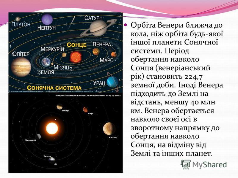 Орбіта Венери ближча до кола, ніж орбіта будь-якої іншої планети Сонячної системи. Період обертання навколо Сонця (венеріанський рік) становить 224,7 земної доби. Іноді Венера підходить до Землі на відстань, меншу 40 млн км. Венера обертається навкол