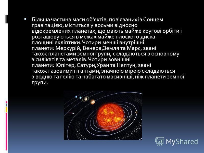 Більша частина маси об'єктів, пов'язаних із Сонцем гравітацією, міститься у восьми відносно відокремлених планетах, що мають майже кругові орбіти і розташовуються в межах майже плоского диска площині екліптики. Чотири менші внутрішні планети: Меркурі