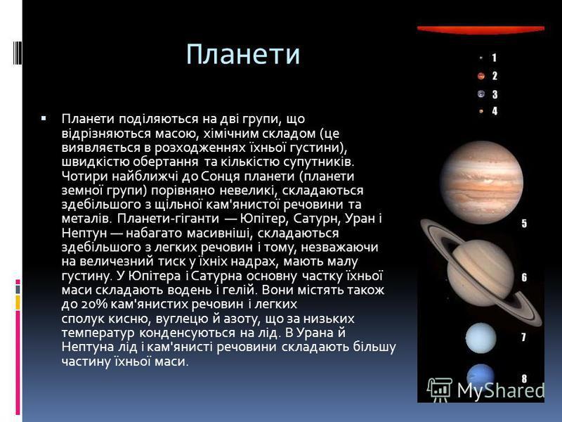 Планети Планети поділяються на дві групи, що відрізняються масою, хімічним складом (це виявляється в розходженнях їхньої густини), швидкістю обертання та кількістю супутників. Чотири найближчі до Сонця планети (планети земної групи) порівняно невелик