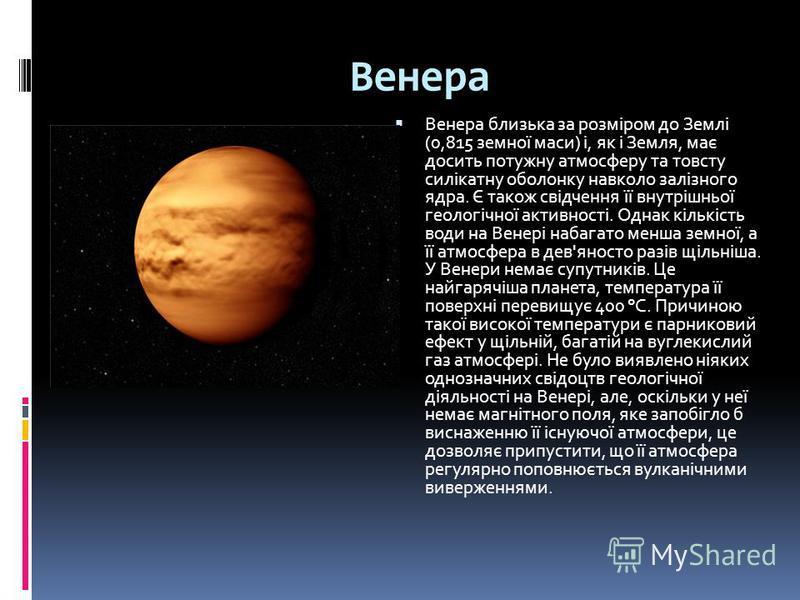 Венера Венера близька за розміром до Землі (0,815 земної маси) і, як і Земля, має досить потужну атмосферу та товсту силікатну оболонку навколо залізного ядра. Є також свідчення її внутрішньої геологічної активності. Однак кількість води на Венері на