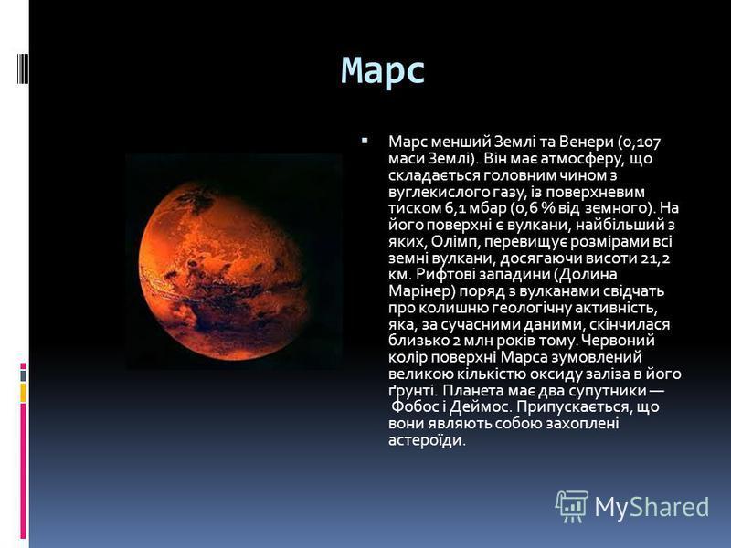 Марс Марс менший Землі та Венери (0,107 маси Землі). Він має атмосферу, що складається головним чином з вуглекислого газу, із поверхневим тиском 6,1 мбар (0,6 % від земного). На його поверхні є вулкани, найбільший з яких, Олімп, перевищує розмірами в