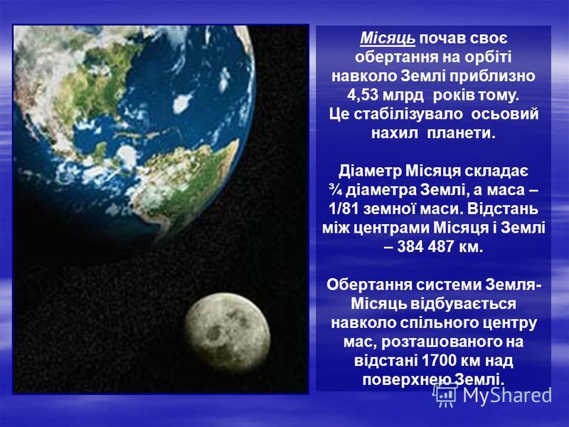Місяць почав своє обертання на орбіті навколо Землі приблизно 4,53 млрд років тому. Це стабілізувало осьовий нахил планети. Діаметр Місяця складає ¾ діаметра Землі, а маса – 1/81 земної маси. Відстань між центрами Місяця і Землі – 384 487 км. Обертан