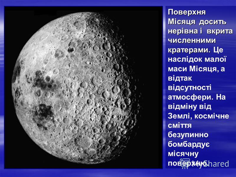 Поверхня Місяця досить нерівна і вкрита численними кратерами. Поверхня Місяця досить нерівна і вкрита численними кратерами. Це наслідок малої маси Місяця, а відтак відсутності атмосфери. На відміну від Землі, космічне сміття безупинно бомбардує місяч
