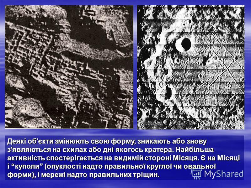 Деякі об'єкти змінюють свою форму, зникають або знову з'являються на схилах або дні якогось кратера. Найбільша активність спостерігається на видимій стороні Місяця. Є на Місяці і куполи (опуклості надто правильної круглої чи овальної форми), і мережі