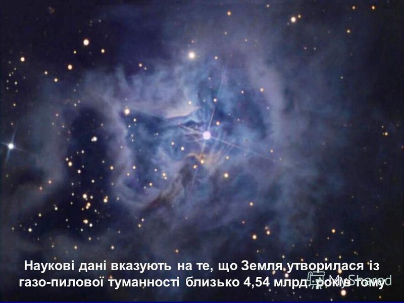 Наукові дані вказують на те, що Земля утворилася із газо-пилової туманності близько 4,54 млрд. років тому