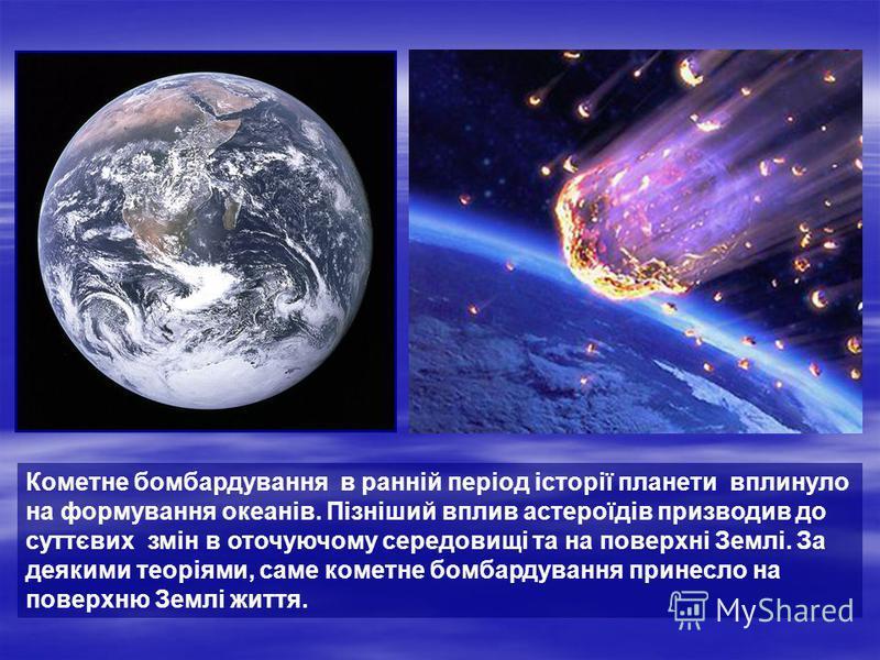 Кометне бомбардування в ранній період історії планети вплинуло на формування океанів. Пізніший вплив астероїдів призводив до суттєвих змін в оточуючому середовищі та на поверхні Землі. За деякими теоріями, саме кометне бомбардування принесло на повер