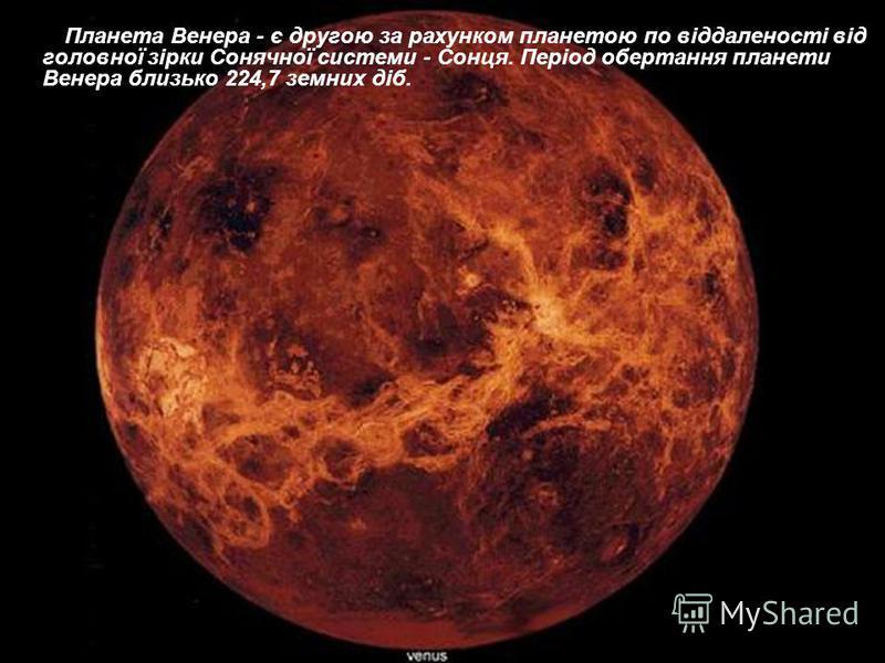 Планета Венера - є другою за рахунком планетою по віддаленості від головної зірки Сонячної системи - Сонця. Період обертання планети Венера близько 224,7 земних діб.