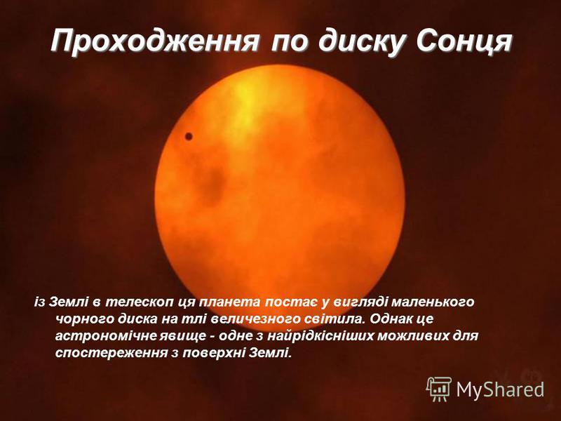 Проходження по диску Сонця із Землі в телескоп ця планета постає у вигляді маленького чорного диска на тлі величезного світила. Однак це астрономічне явище - одне з найрідкісніших можливих для спостереження з поверхні Землі.