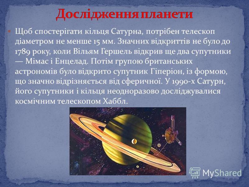 Щоб спостерігати кільця Сатурна, потрібен телескоп діаметром не менше 15 мм. Значних відкриттів не було до 1789 року, коли Вільям Гершель відкрив ще два супутники Мімас і Енцелад. Потім групою британських астрономів було відкрито супутник Гіперіон, і