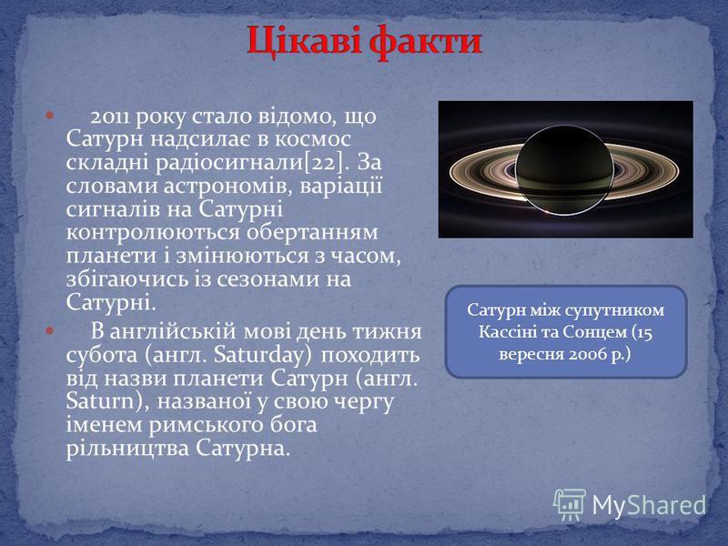 2011 року стало відомо, що Сатурн надсилає в космос складні радіосигнали[22]. За словами астрономів, варіації сигналів на Сатурні контролюються обертанням планети і змінюються з часом, збігаючись із сезонами на Сатурні. В англійській мові день тижня