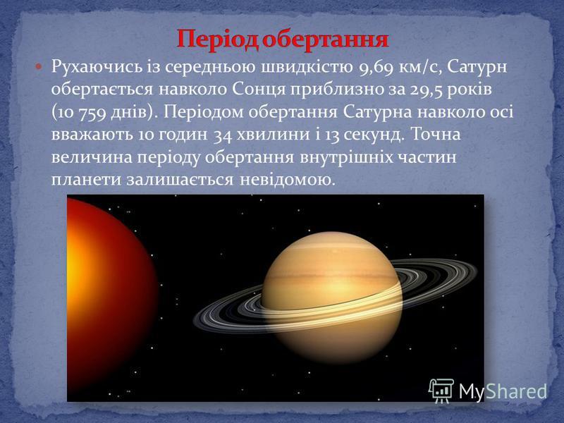 Рухаючись із середньою швидкістю 9,69 км/с, Сатурн обертається навколо Сонця приблизно за 29,5 років (10 759 днів). Періодом обертання Сатурна навколо осі вважають 10 годин 34 хвилини і 13 секунд. Точна величина періоду обертання внутрішніх частин пл