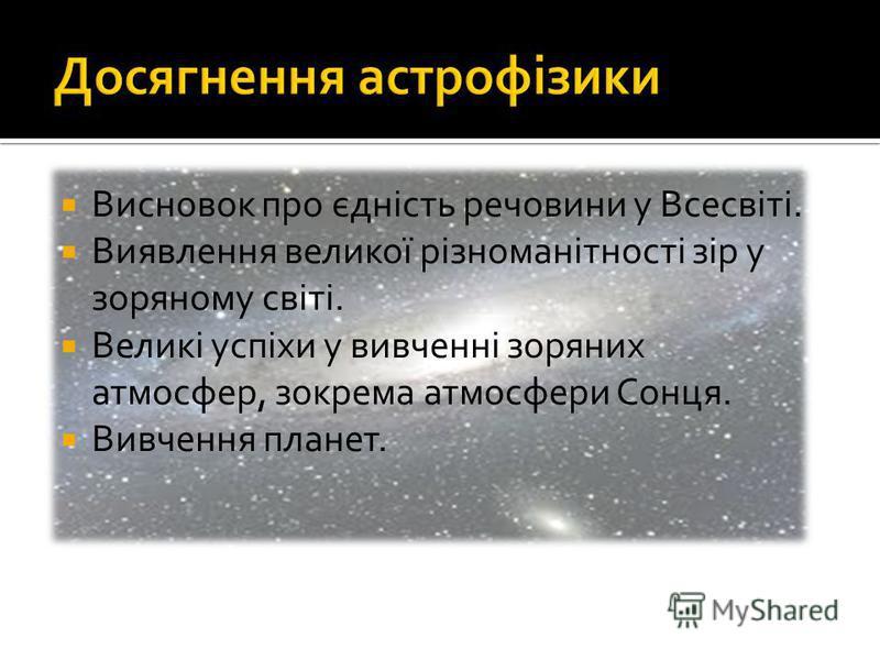 Висновок про єдність речовини у Всесвіті. Виявлення великої різноманітності зір у зоряному світі. Великі успіхи у вивченні зоряних атмосфер, зокрема атмосфери Сонця. Вивчення планет.