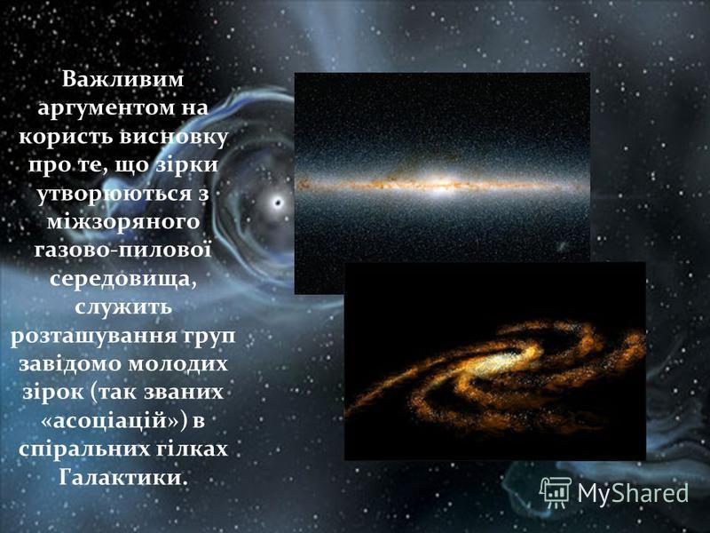Важливим аргументом на користь висновку про те, що зірки утворюються з міжзоряного газово-пилової середовища, служить розташування груп завідомо молодих зірок (так званих «асоціацій») в спіральних гілках Галактики.