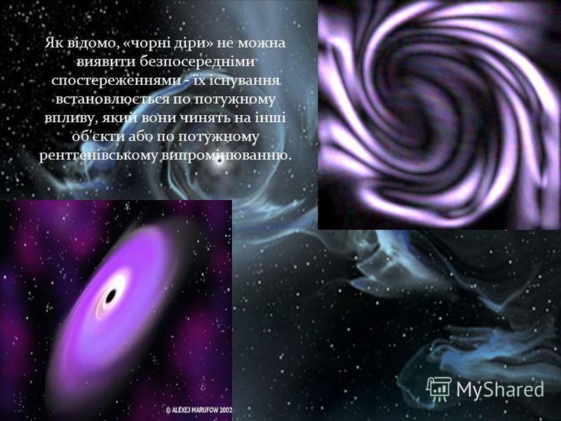 Як відомо, «чорні діри» не можна виявити безпосередніми спостереженнями - їх існування встановлюється по потужному впливу, який вони чинять на інші об'єкти або по потужному рентгенівському випромінюванню.