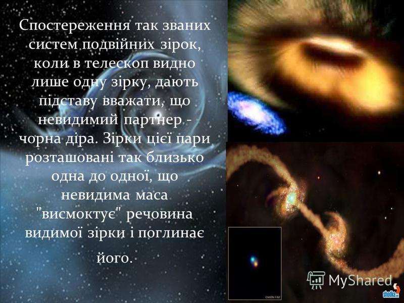 Спостереження так званих систем подвійних зірок, коли в телескоп видно лише одну зірку, дають підставу вважати, що невидимий партнер - чорна діра. Зірки цієї пари розташовані так близько одна до одної, що невидима маса
