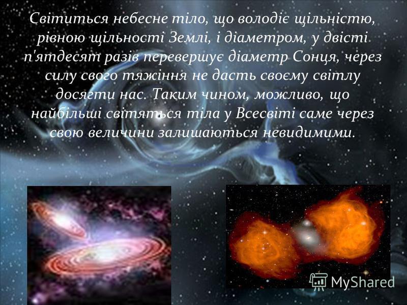 Світиться небесне тіло, що володіє щільністю, рівною щільності Землі, і діаметром, у двісті п'ятдесят разів перевершує діаметр Сонця, через силу свого тяжіння не дасть своєму світлу досягти нас. Таким чином, можливо, що найбільші світяться тіла у Все