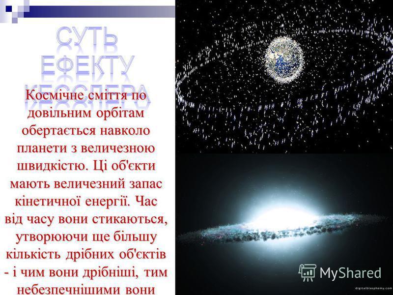 Космічне сміття по довільним орбітам обертається навколо планети з величезною швидкістю. Ці об'єкти мають величезний запас кінетичної енергії. Час від часу вони стикаються, утворюючи ще більшу кількість дрібних об'єктів - і чим вони дрібніші, тим неб