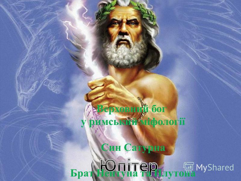 Верховний бог у римський міфології Син Сатурна Брат Нептуна та Плутона