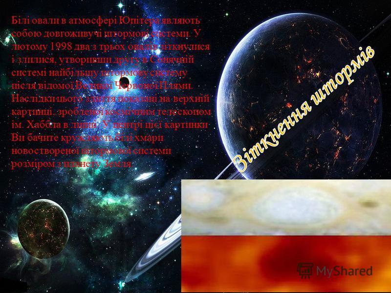 Білі овали в атмосфері Юпітера являють собою довгоживучі штормові системи. У лютому 1998 два з трьох овалів зіткнулися і злилися, утворивши другу в Сонячній системі найбільшу штормову систему після відомої Великої Червоної Плями. Наслідки цього злитт