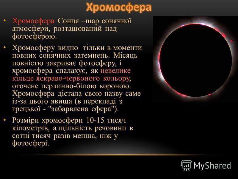 Хромосфера Сонця –шар сонячної атмосфери, розташований над фотосферою. Хромосферу видно тільки в моменти повних сонячних затемнень. Місяць повністю закриває фотосферу, і хромосфера спалахує, як невелике кільце яскраво-червоного кольору, оточене перли