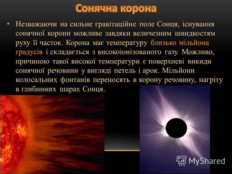 Незважаючи на сильне гравітаційне поле Сонця, існування сонячної корони можливе завдяки величезним швидкостям руху її часток. Корона має температуру близько мільйона градусів і складається з високоіонізованого газу. Можливо, причиною такої високої те