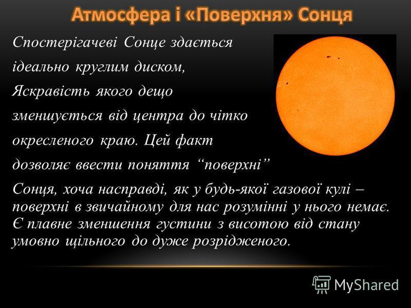 Спостерігачеві Сонце здається ідеально круглим диском, Яскравість якого дещо зменшується від центра до чітко окресленого краю. Цей факт дозволяє ввести поняття поверхні Сонця, хоча насправді, як у будь-якої газової кулі – поверхні в звичайному для на