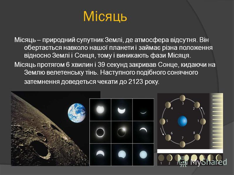 Місяць – природний супутник Землі, де атмосфера відсутня. Він обертається навколо нашої планети і займає різна положення відносно Землі і Сонця, тому і виникають фази Місяця. Місяць протягом 6 хвилин і 39 секунд закривав Сонце, кидаючи на Землю велет