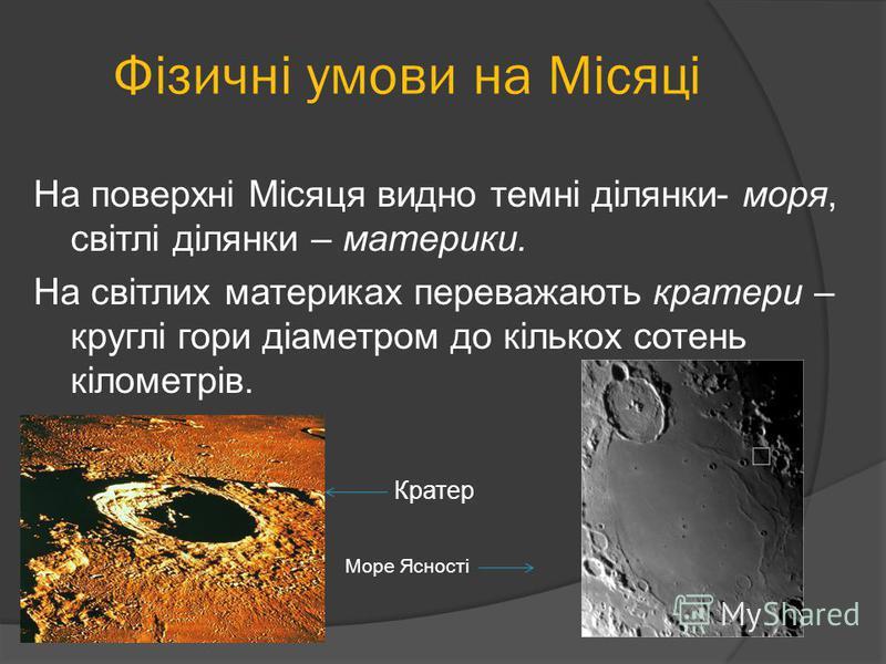 На поверхні Місяця видно темні ділянки- моря, світлі ділянки – материки. На світлих материках переважають кратери – круглі гори діаметром до кількох сотень кілометрів. Кратер Море Ясності Фізичні умови на Місяці