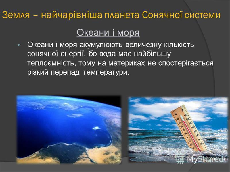 Океани і моря Океани і моря акумулюють величезну кількість сонячної енергії, бо вода має найбільшу теплоємність, тому на материках не спостерігається різкий перепад температури.