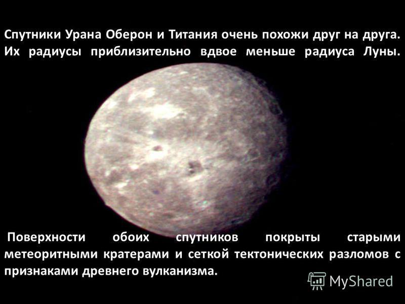 Спутники Урана Оберон и Титания очень похожи друг на друга. Их радиусы приблизительно вдвое меньше радиуса Луны. Поверхности обоих спутников покрыты старыми метеоритными кратерами и сеткой тектонических разломов с признаками древнего вулканизма.