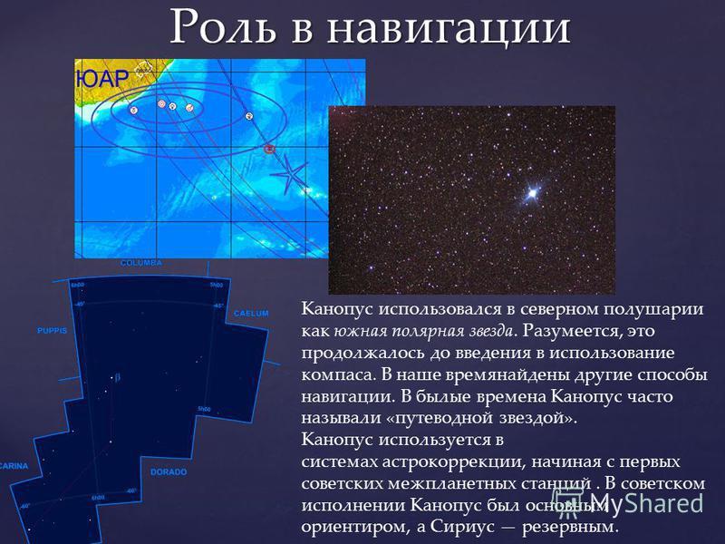 Роль в навигации Канопуск использовался в северном полушарии как южная полярная звезда. Разумеется, это продолжалось до введения в использование компаса. В наше время найдены другие способы навигации. В былые времена Канопуск часто называли «путеводн