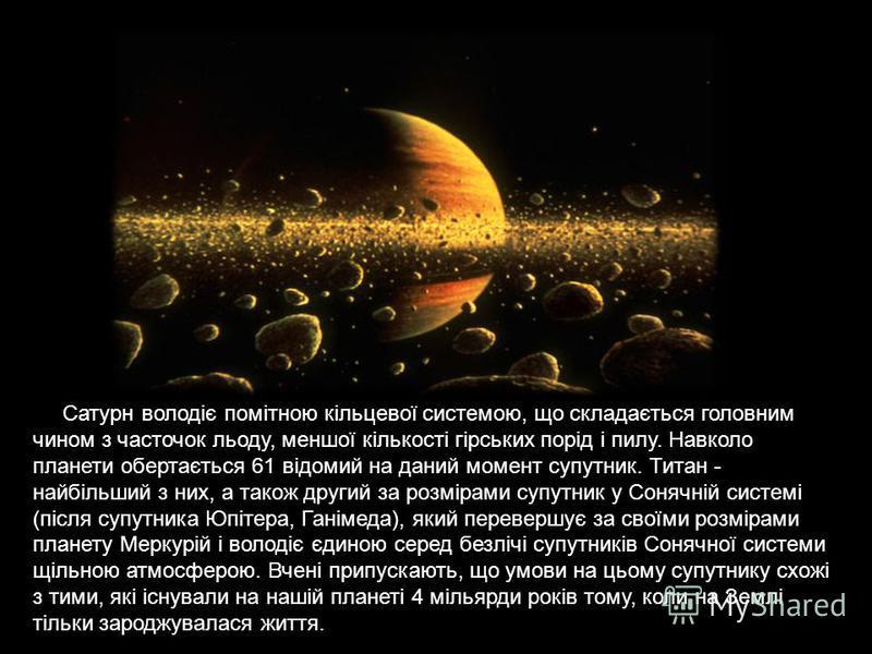 Сатурн володіє помітною кільцевої системою, що складається головним чином з часточок льоду, меншої кількості гірських порід і пилу. Навколо планети обертається 61 відомий на даний момент супутник. Титан - найбільший з них, а також другий за розмірами