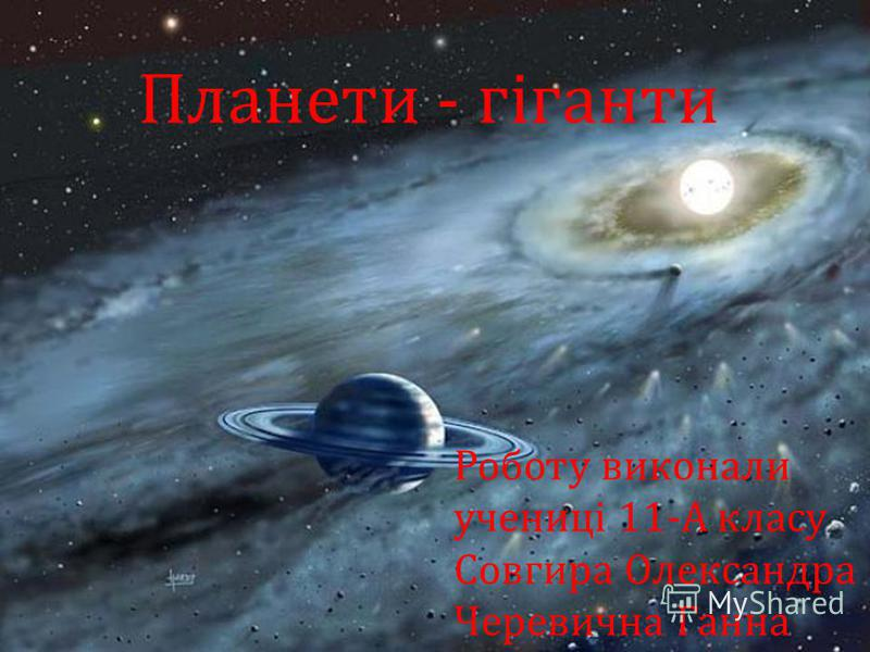 Роботу виконали учениці 11- А класу Совгира Олександра Черевична Ганна Планети - гіганти