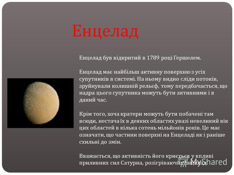 Енцелад був відкритий в 1789 році Гершелем. Енцелад має найбільш активну поверхню з усіх супутників в системі. На ньому видно сліди потоків, зруйнували колишній рельєф, тому передбачається, що надра цього супутника можуть бути активними і в даний час