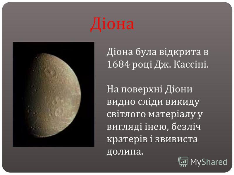 Діона була відкрита в 1684 році Дж. Кассіні. На поверхні Діони видно сліди викиду світлого матеріалу у вигляді інею, безліч кратерів і звивиста долина. Діона