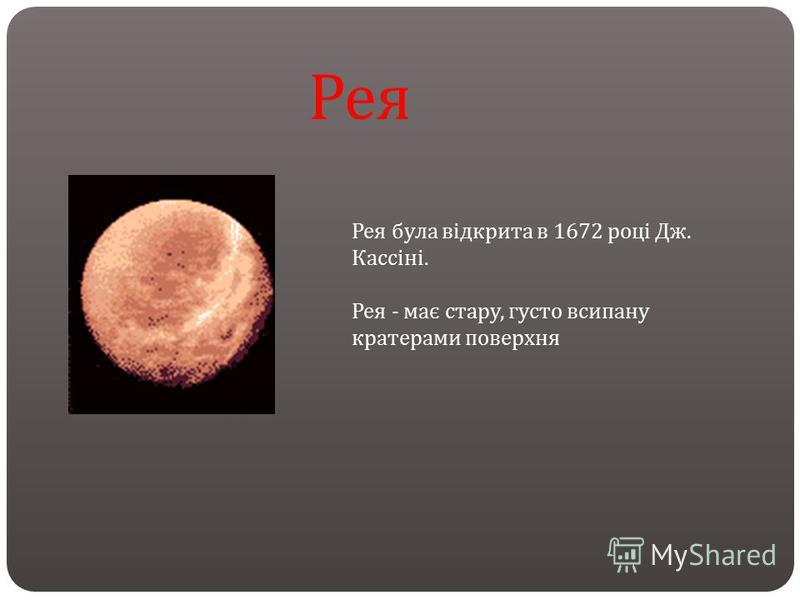 Рея була відкрита в 1672 році Дж. Кассіні. Рея - має стару, густо всипану кратерами поверхня Рея